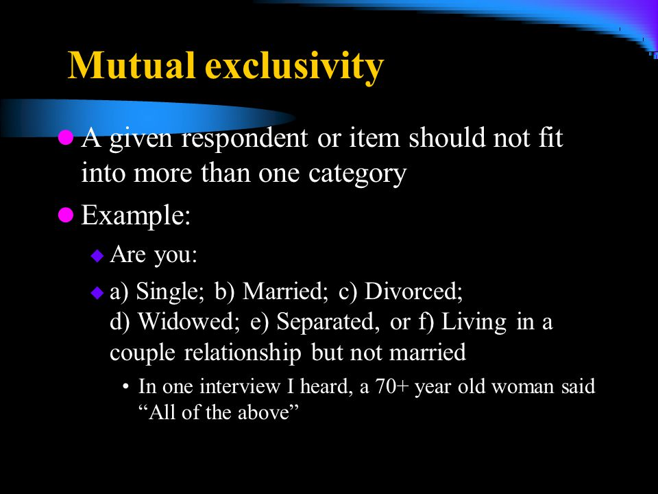 4/5/2017 Mutual exclusivity. A given respondent or item should not fit into more than one category.