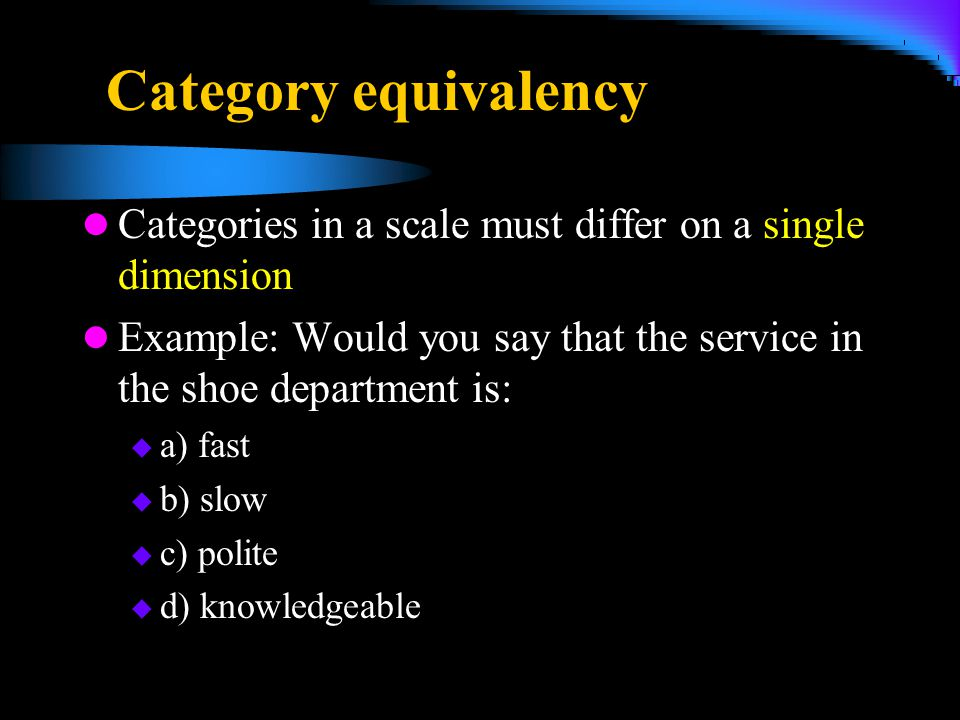 4/5/2017 Category equivalency. Categories in a scale must differ on a single dimension.
