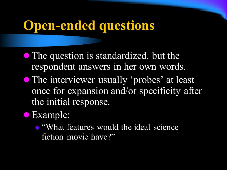4/5/2017 Open-ended questions. The question is standardized, but the respondent answers in her own words.