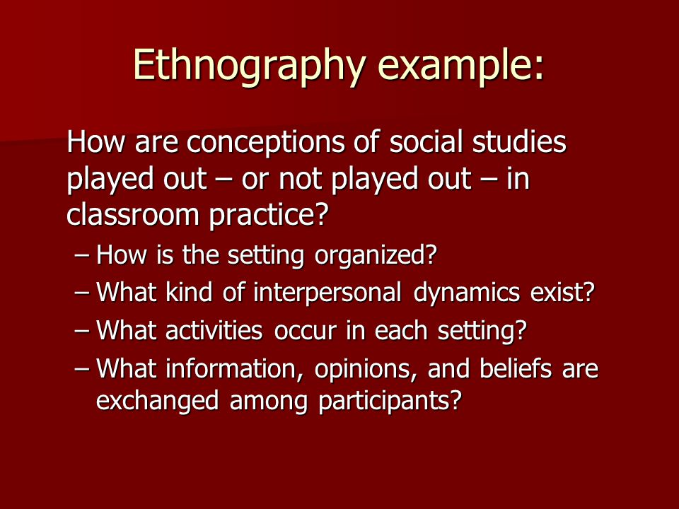 Ethnography example: How are conceptions of social studies played out – or not played out – in classroom practice