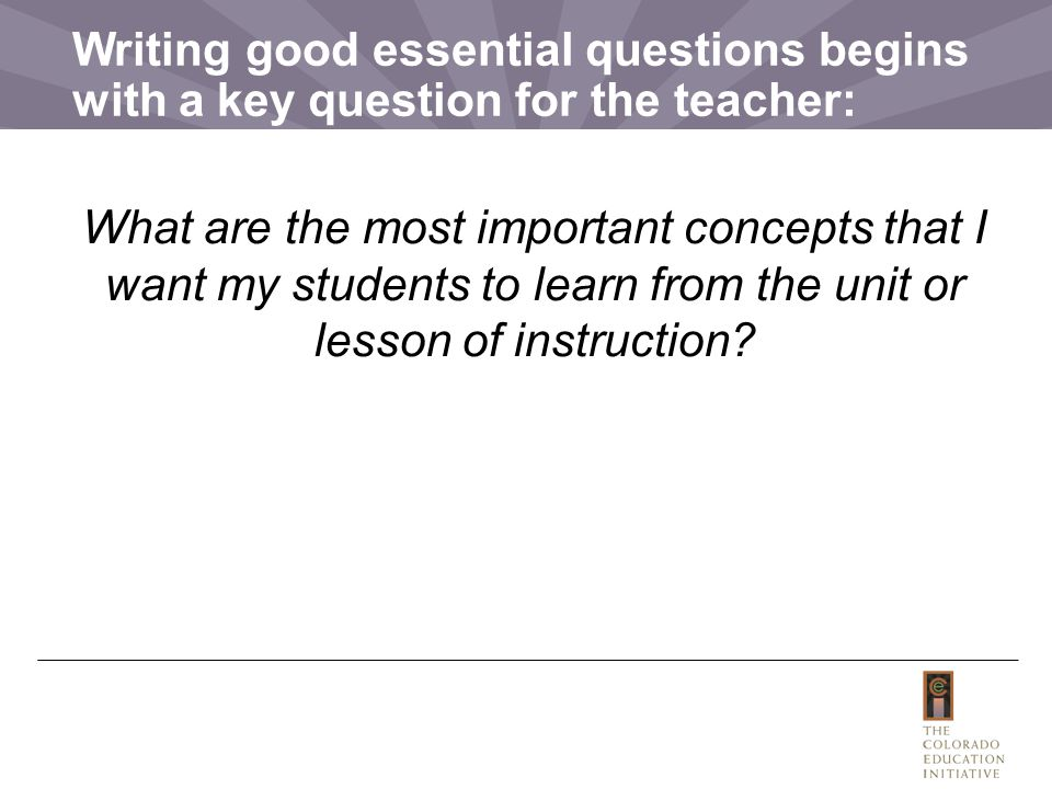 Writing good essential questions begins with a key question for the teacher: