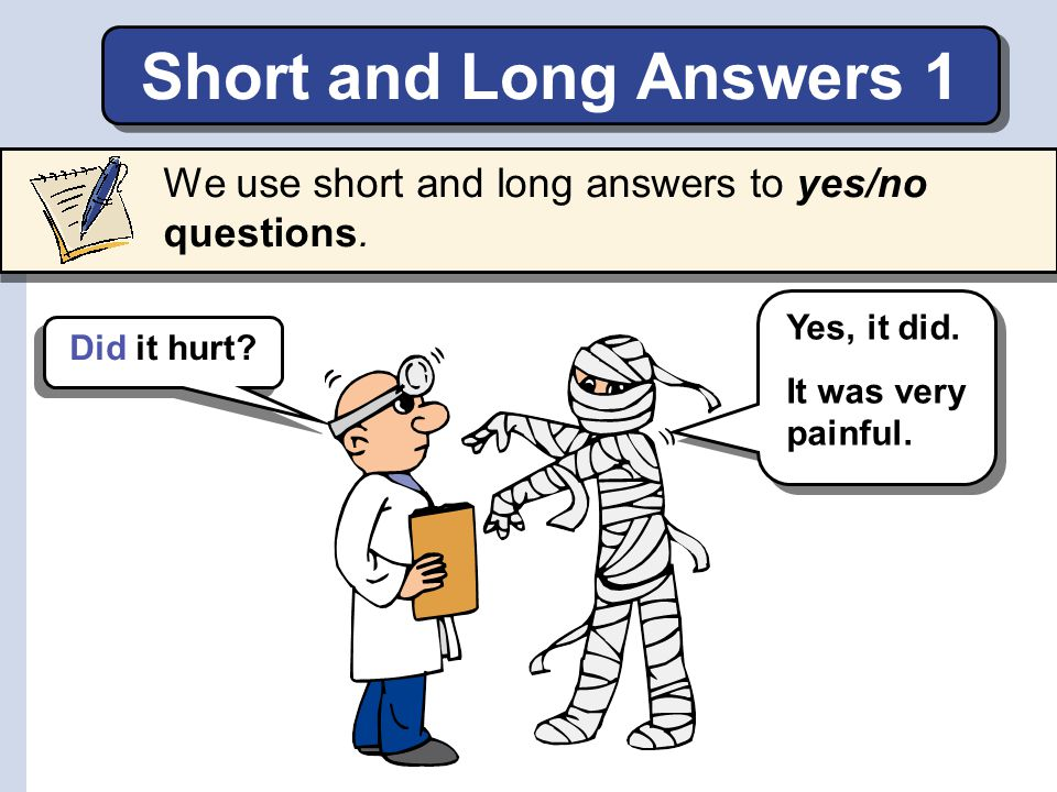 Short and Long Answers 1 We use short and long answers to yes/no questions. Yes, it did. It was very painful.