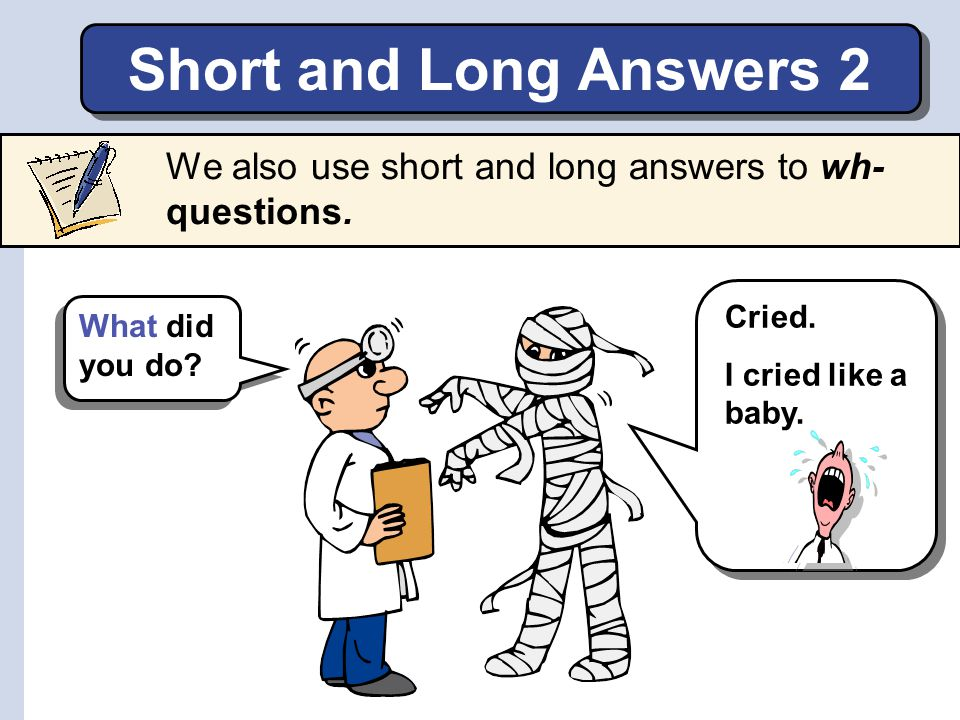 Short and Long Answers 2 We also use short and long answers to wh- questions. Cried. I cried like a baby.