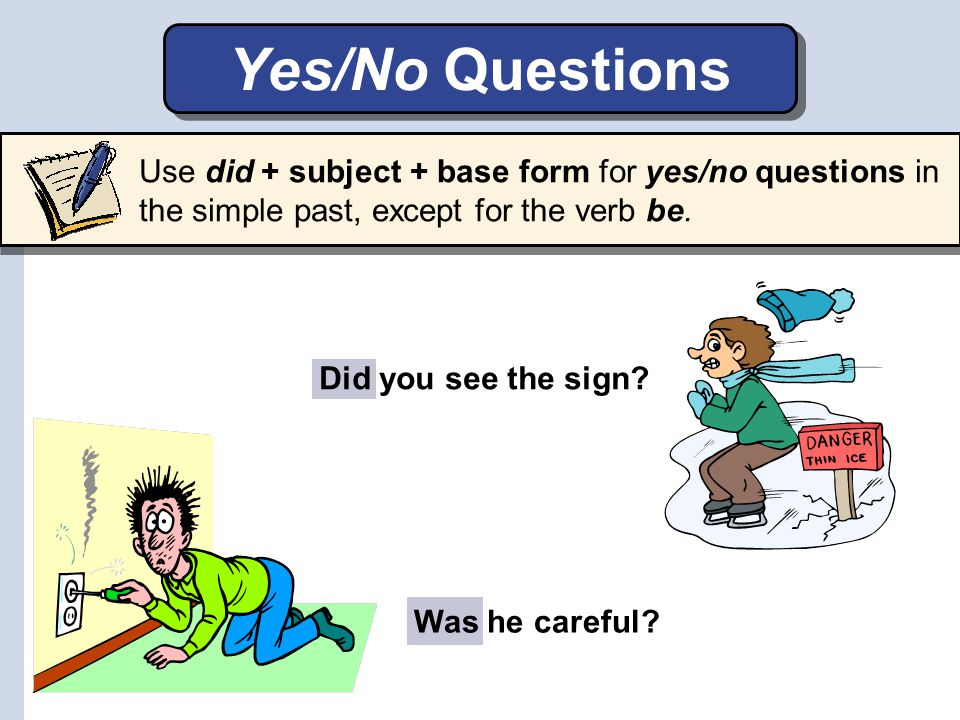 Yes/No Questions Use did + subject + base form for yes/no questions in the simple past, except for the verb be.