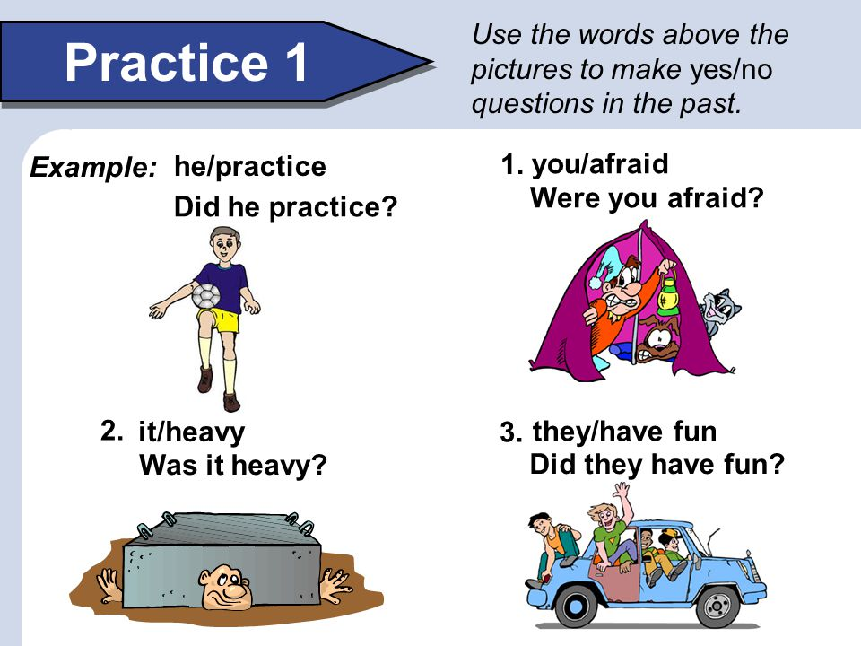 Use the words above the pictures to make yes/no questions in the past.