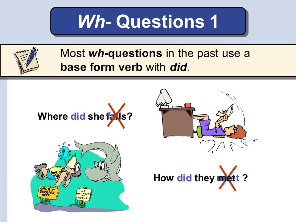 Wh- Questions 1 Most wh-questions in the past use a base form verb with did. Where did she