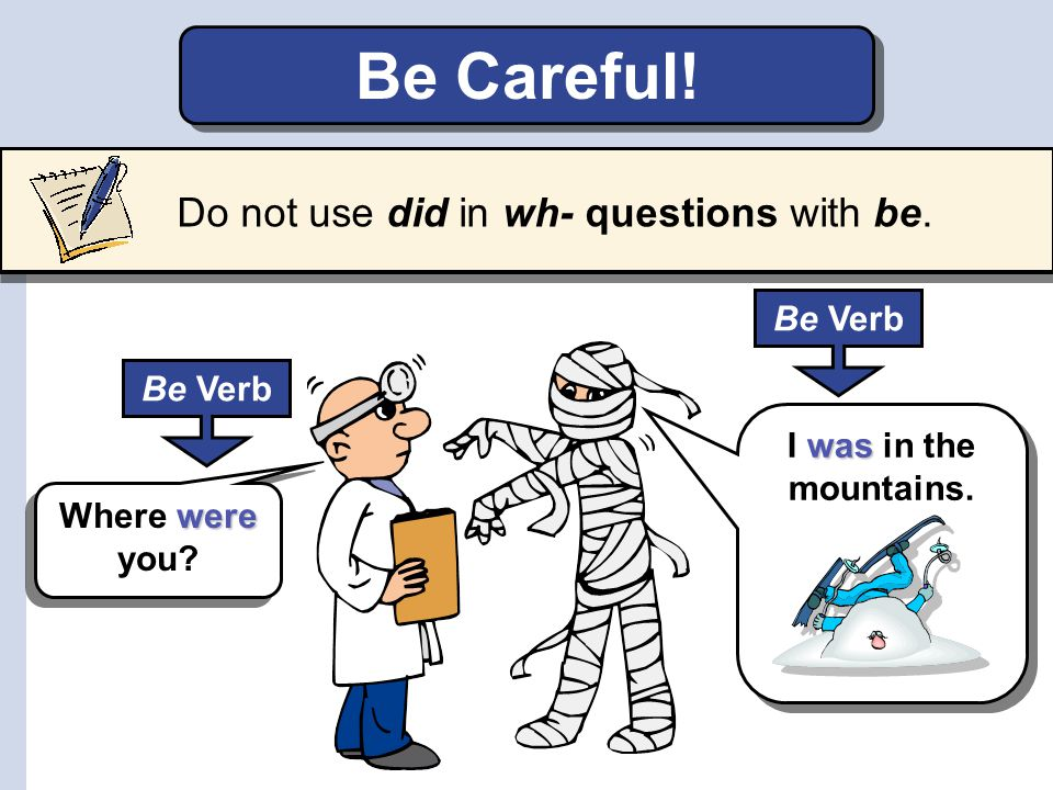 Be Careful! Do not use did in wh- questions with be.
