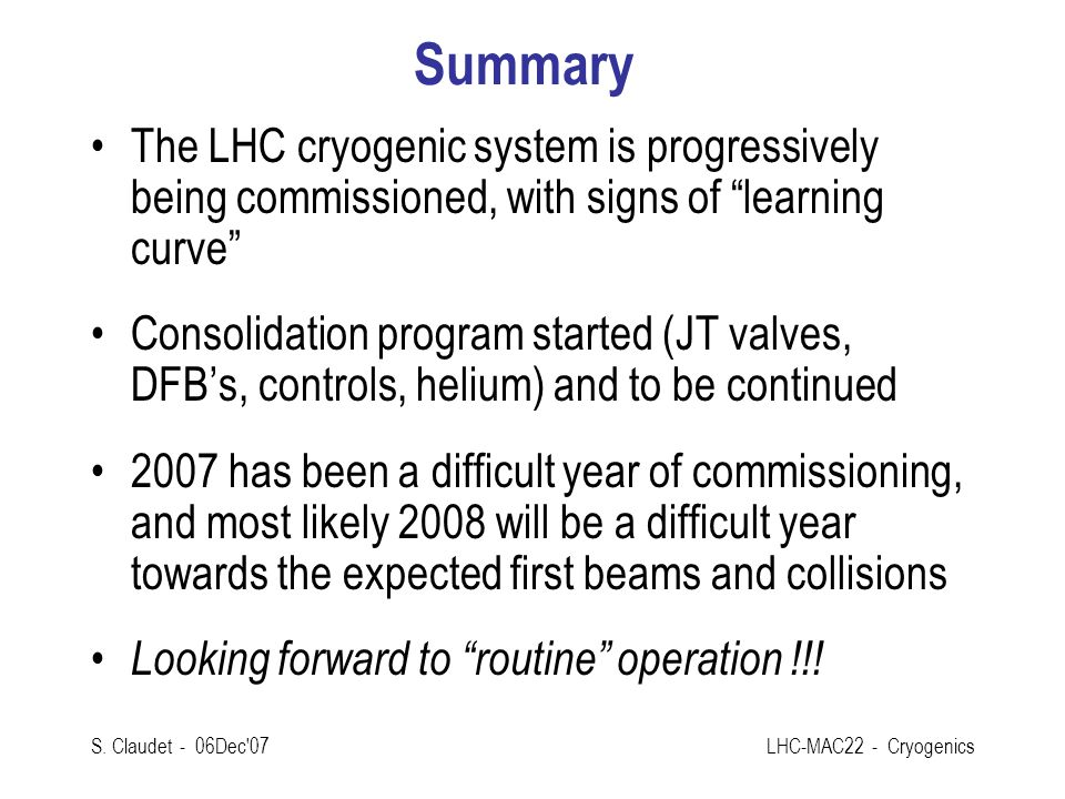 Summary The LHC cryogenic system is progressively being commissioned, with signs of learning curve