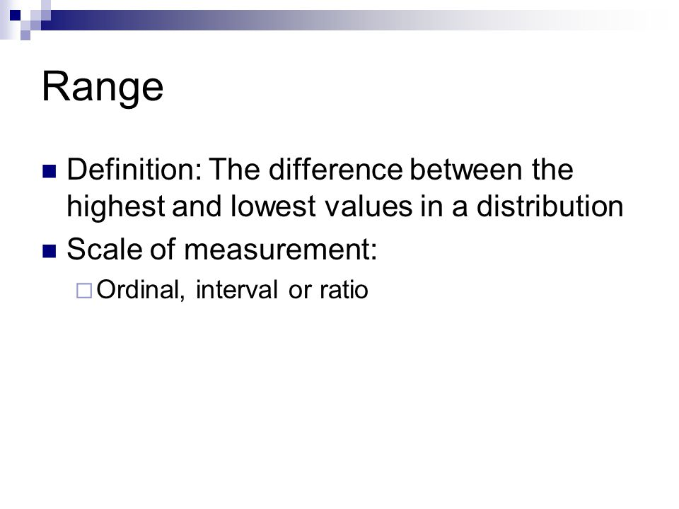 Range Definition: The difference between the highest and lowest values in a distribution. Scale of measurement: