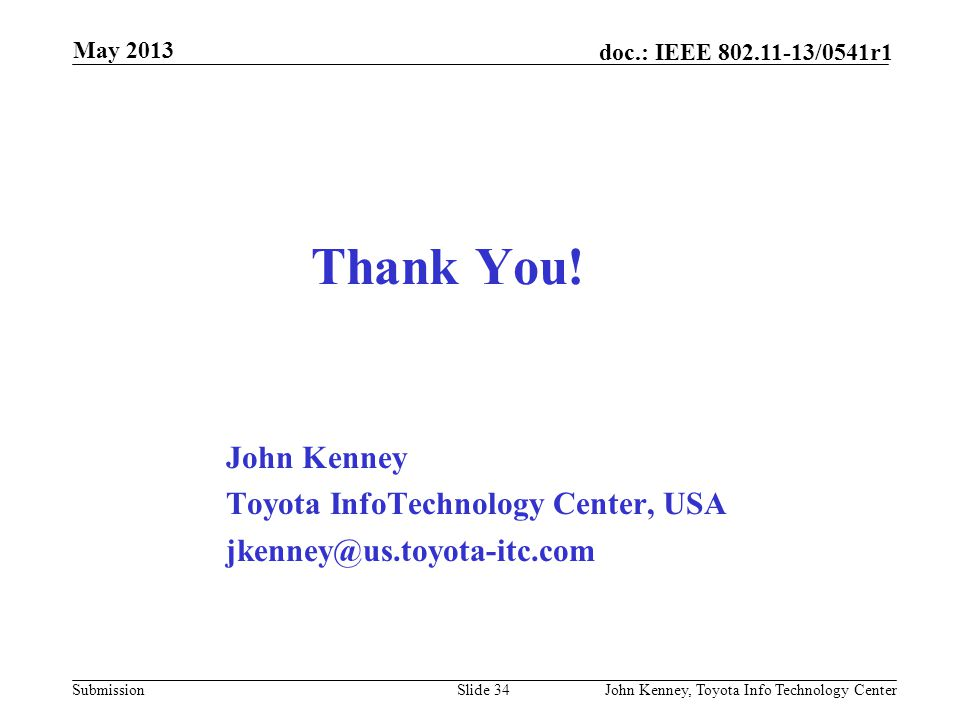 May 2013 doc.: IEEE 802.11-13/0541r0. May 2013. Thank You! John Kenney Toyota InfoTechnology Center, USA jkenney@us.toyota-itc.com