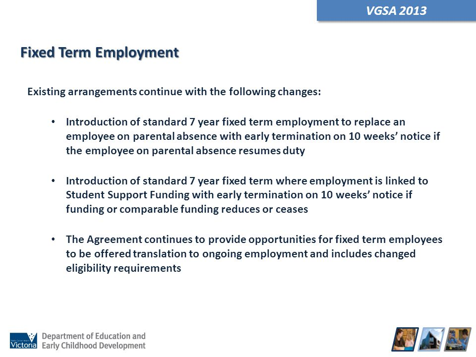 Fixed Term Employment Existing arrangements continue with the following changes: