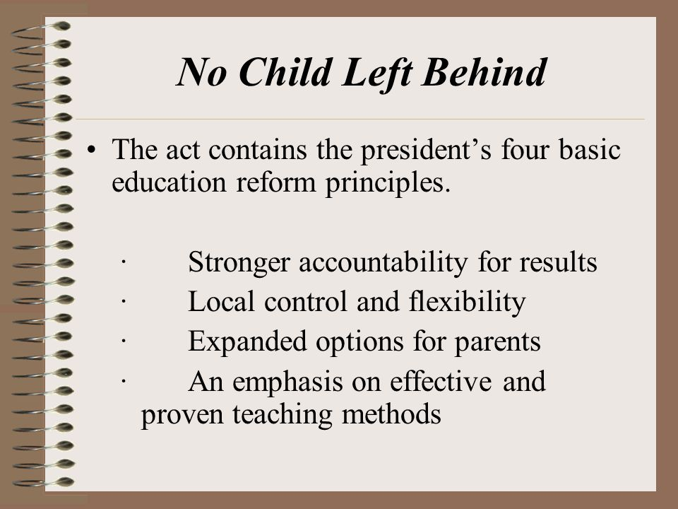 No Child Left Behind The act contains the president's four basic education reform principles. · Stronger accountability for results.