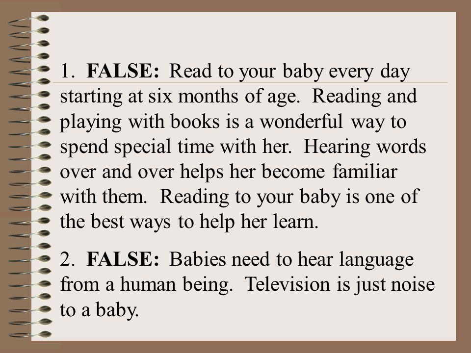1. FALSE: Read to your baby every day starting at six months of age
