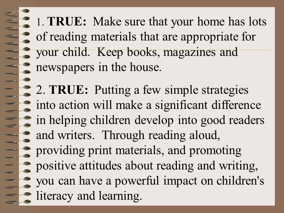1. TRUE: Make sure that your home has lots of reading materials that are appropriate for your child. Keep books, magazines and newspapers in the house.