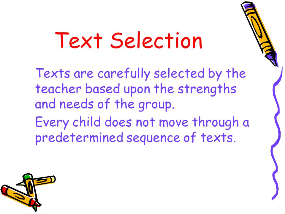 Text Selection Texts are carefully selected by the teacher based upon the strengths and needs of the group.