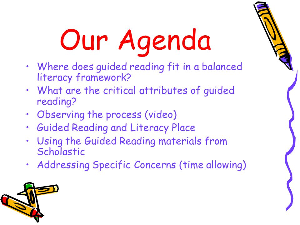 Our Agenda Where does guided reading fit in a balanced literacy framework What are the critical attributes of guided reading