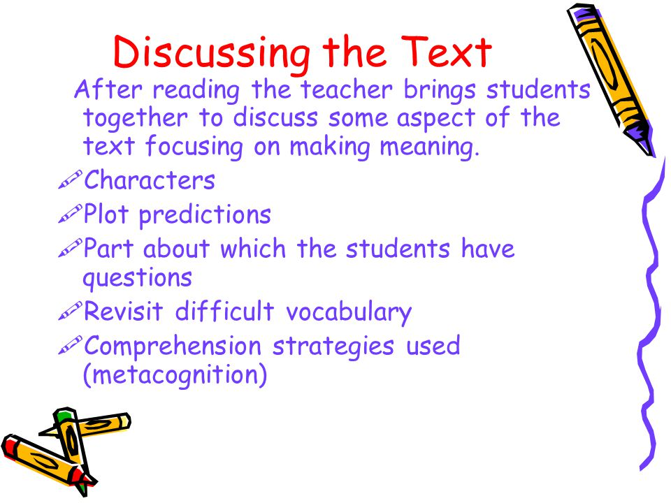 Discussing the Text After reading the teacher brings students together to discuss some aspect of the text focusing on making meaning.