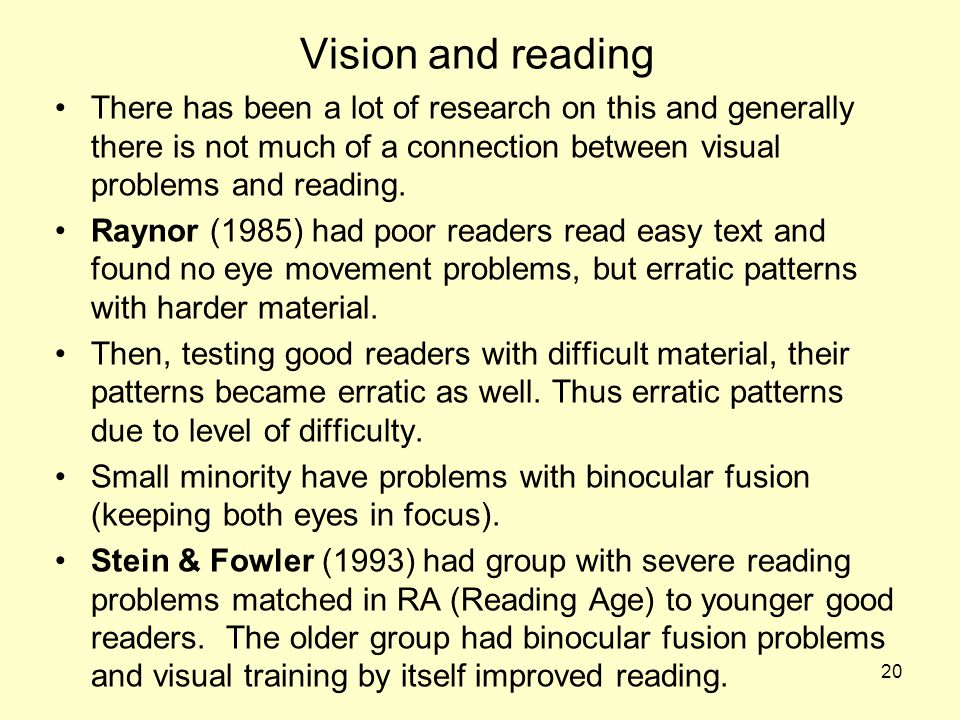 Vision and reading There has been a lot of research on this and generally there is not much of a connection between visual problems and reading.