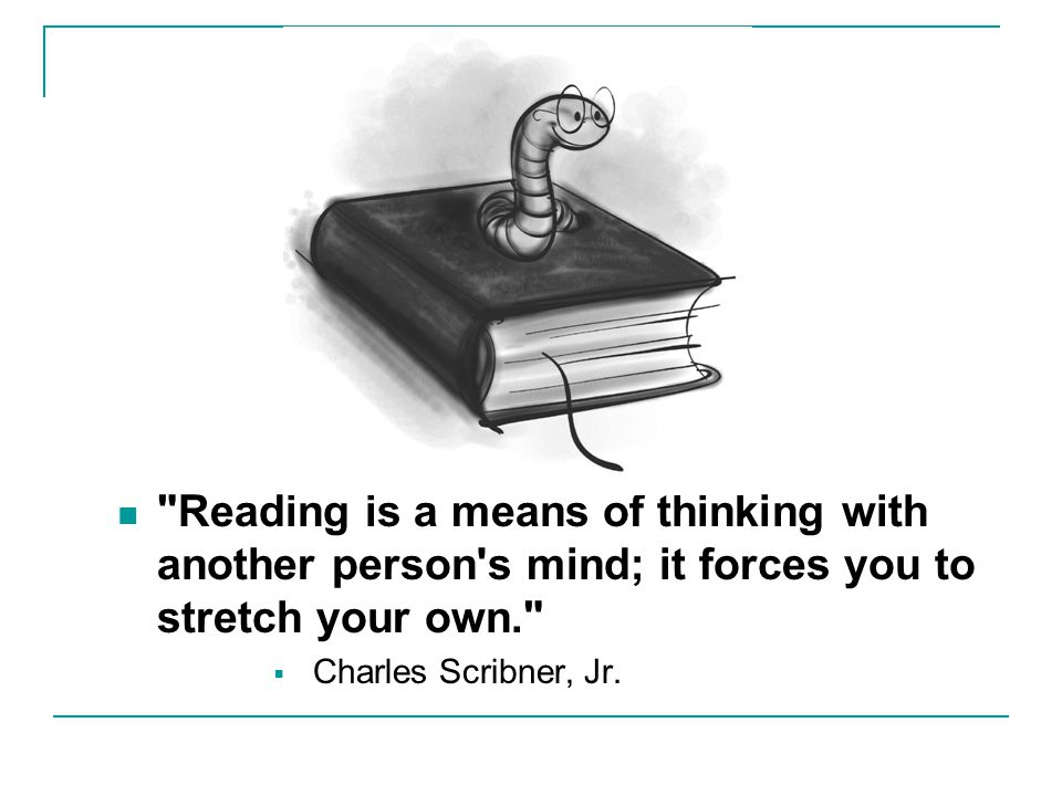 Reading is a means of thinking with another person s mind; it forces you to stretch your own.