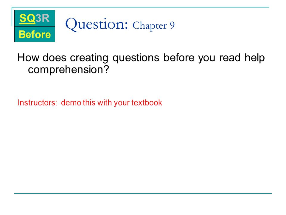 SQ3R Question: Chapter 9. Before. How does creating questions before you read help comprehension