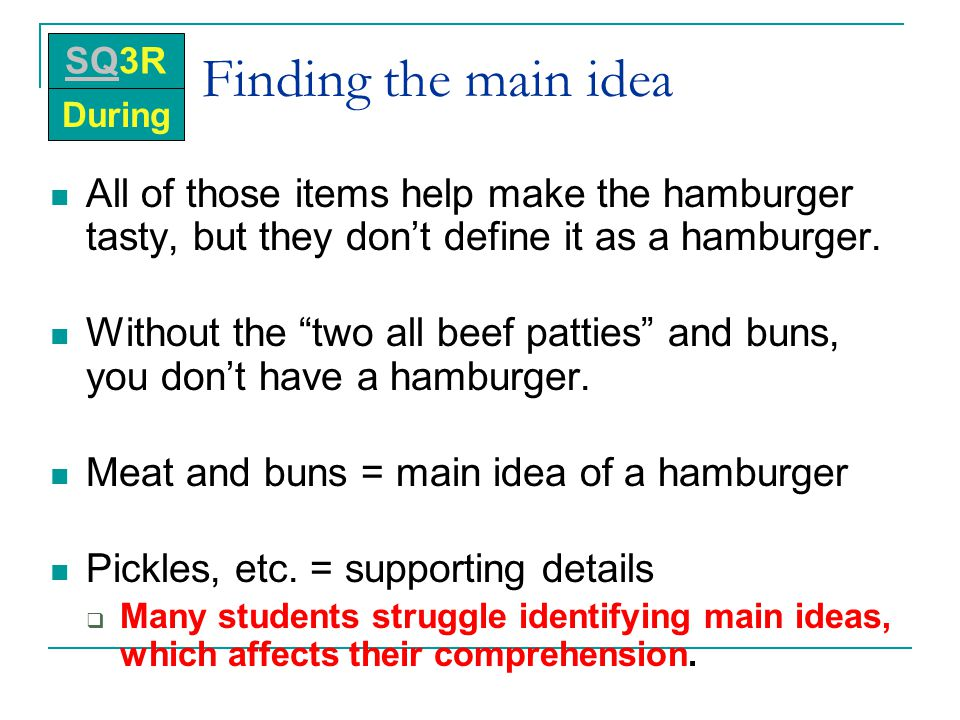 SQ3R During. Finding the main idea. All of those items help make the hamburger tasty, but they don't define it as a hamburger.