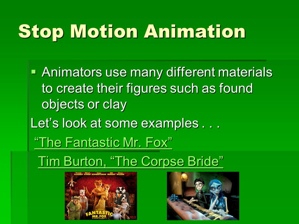 Stop Motion Animation Animators use many different materials to create their figures such as found objects or clay.