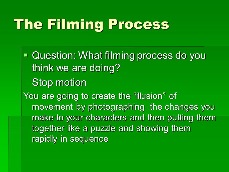The Filming Process Question: What filming process do you think we are doing Stop motion.