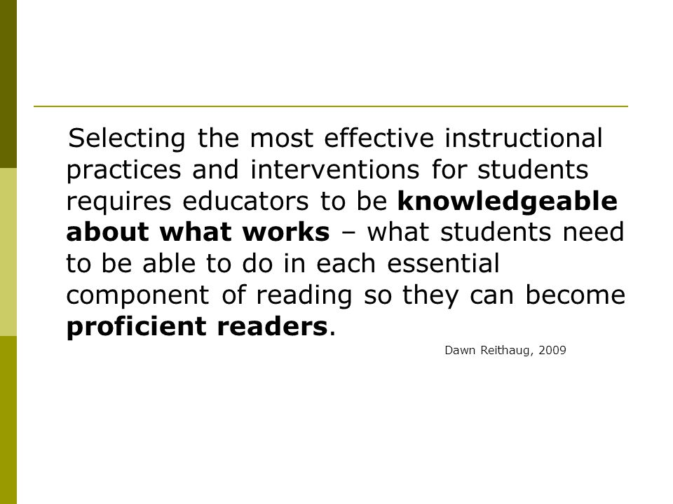 Selecting the most effective instructional practices and interventions for students requires educators to be knowledgeable about what works – what students need to be able to do in each essential component of reading so they can become proficient readers.