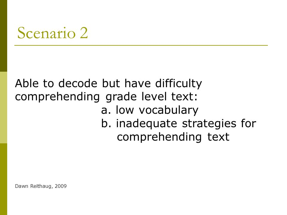 Scenario 2 Able to decode but have difficulty comprehending grade level text: a. low vocabulary. b. inadequate strategies for.