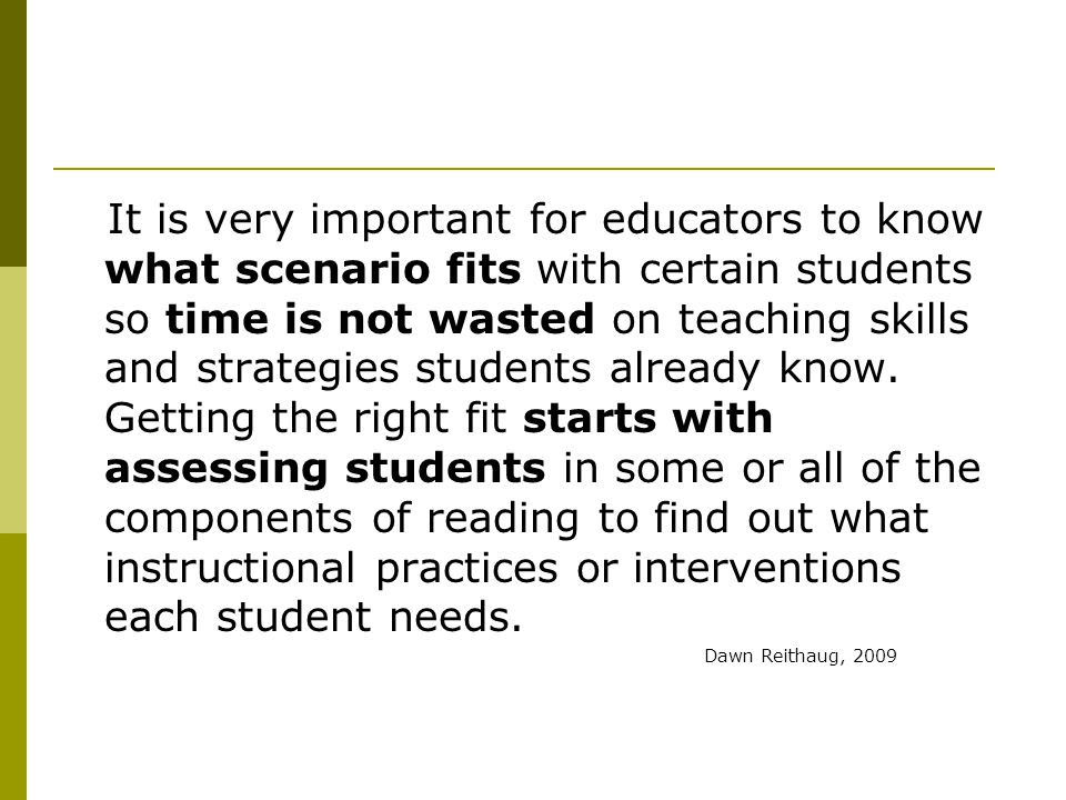 It is very important for educators to know what scenario fits with certain students so time is not wasted on teaching skills and strategies students already know. Getting the right fit starts with assessing students in some or all of the components of reading to find out what instructional practices or interventions each student needs.