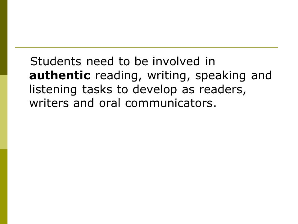 Students need to be involved in authentic reading, writing, speaking and listening tasks to develop as readers, writers and oral communicators.
