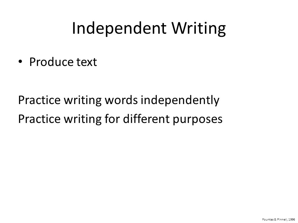 Independent Writing Produce text Practice writing words independently