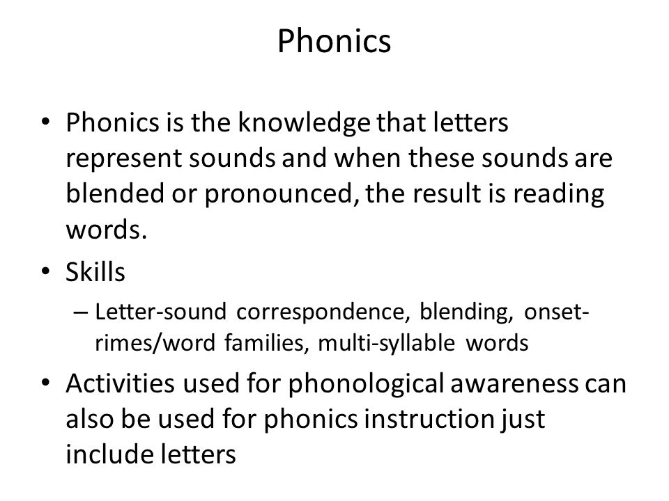 Phonics Phonics is the knowledge that letters represent sounds and when these sounds are blended or pronounced, the result is reading words.