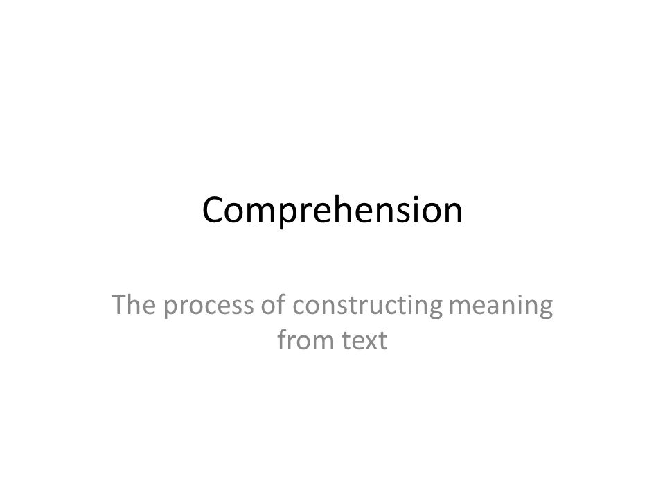 The process of constructing meaning from text