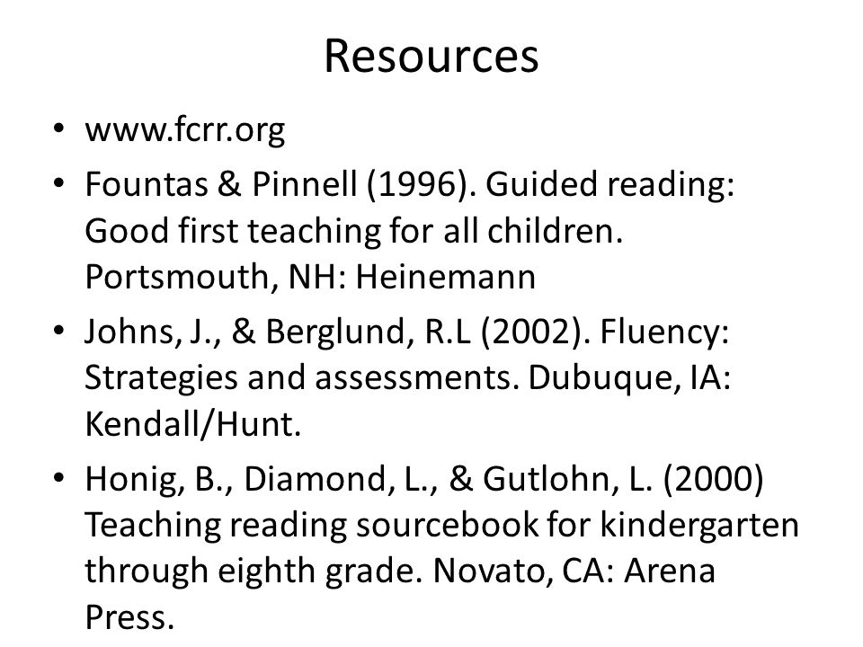 Resources   Fountas & Pinnell (1996). Guided reading: Good first teaching for all children. Portsmouth, NH: Heinemann.