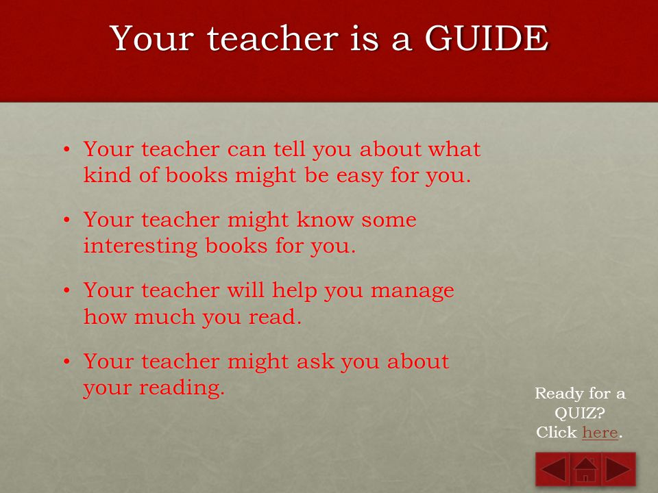 Your teacher is a GUIDE Your teacher can tell you about what kind of books might be easy for you.