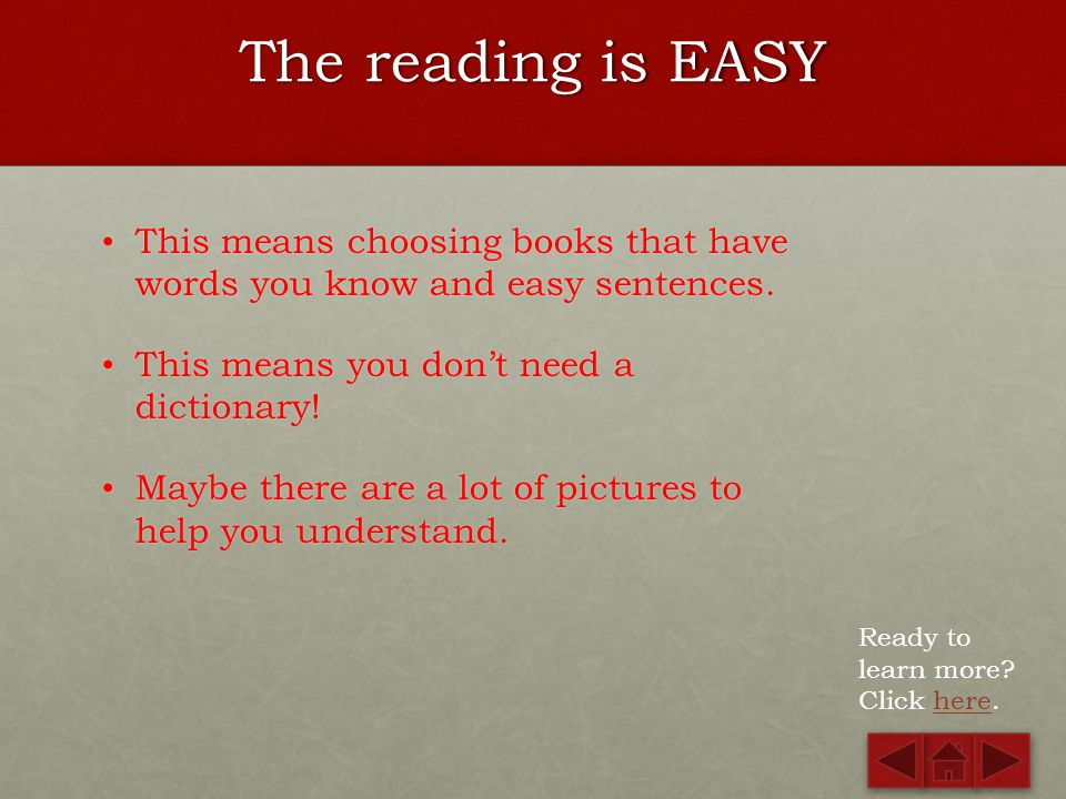 The reading is EASY This means choosing books that have words you know and easy sentences. This means you don't need a dictionary!