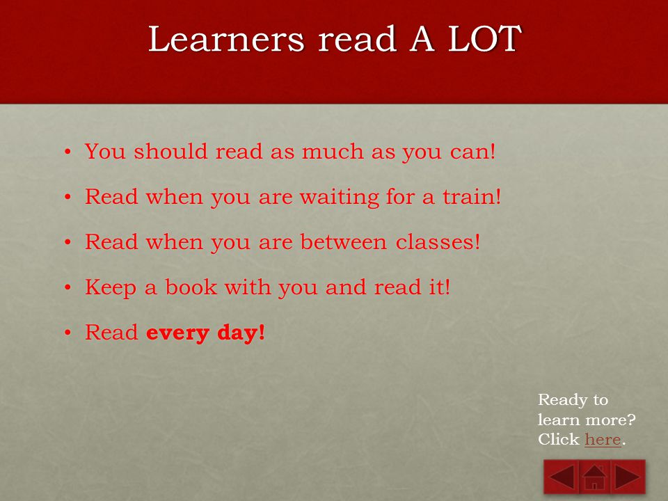 Learners read A LOT You should read as much as you can!