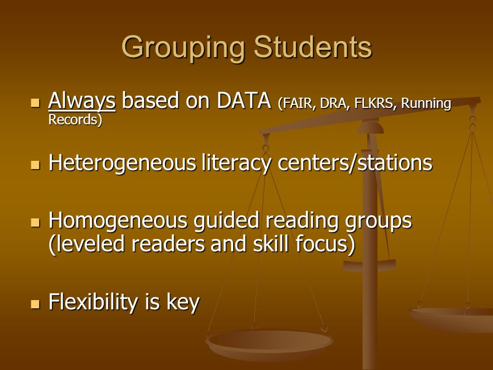 Grouping Students Always based on DATA (FAIR, DRA, FLKRS, Running Records) Heterogeneous literacy centers/stations.