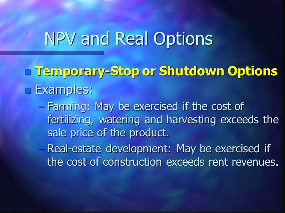 NPV and Real Options Temporary-Stop or Shutdown Options Examples: