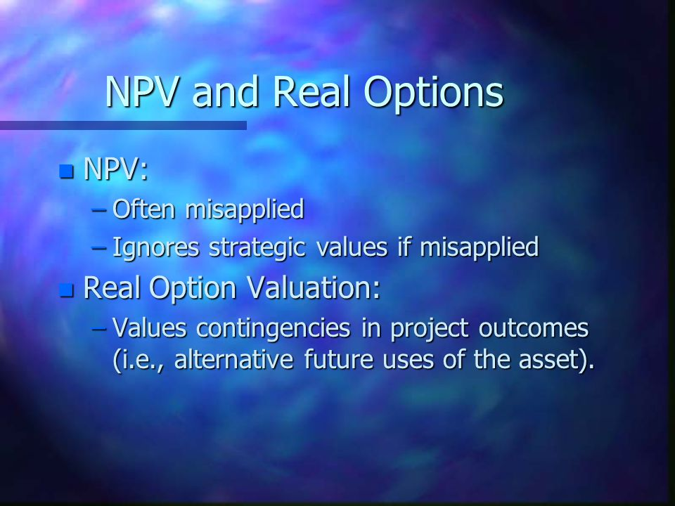 NPV and Real Options NPV: Real Option Valuation: Often misapplied