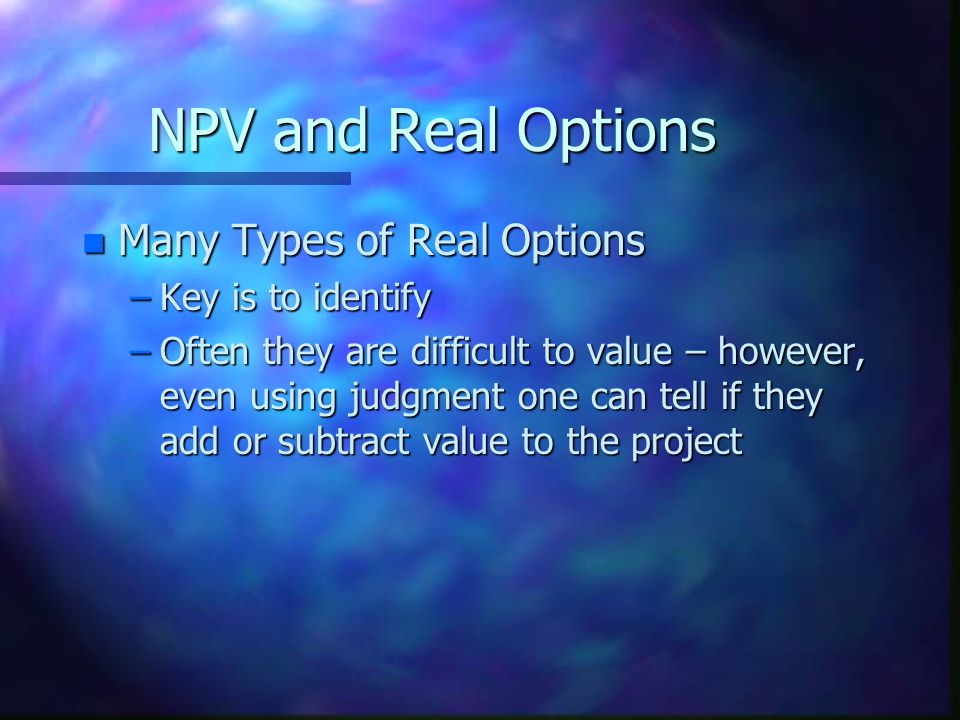 NPV and Real Options Many Types of Real Options Key is to identify