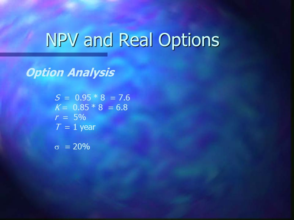 NPV and Real Options Option Analysis S = 0.95 * 8 = 7.6