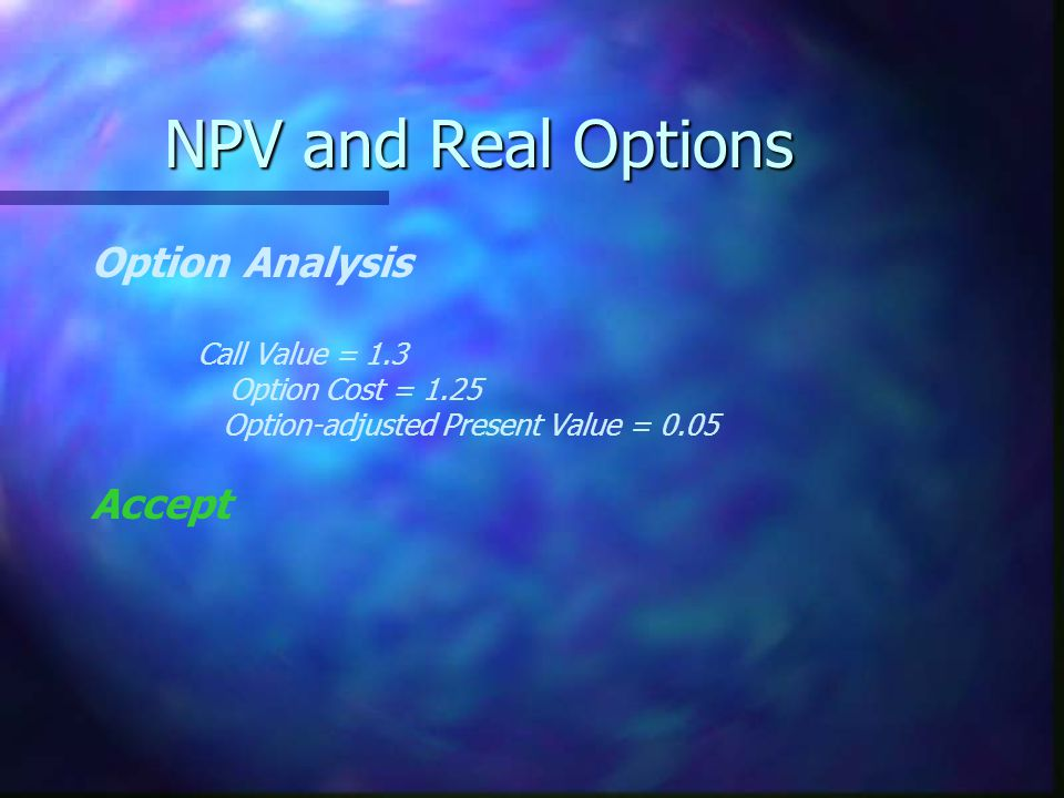 NPV and Real Options Option Analysis Accept Call Value = 1.3