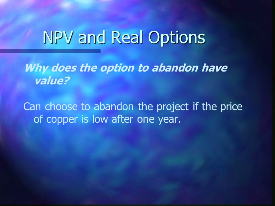 NPV and Real Options Why does the option to abandon have value