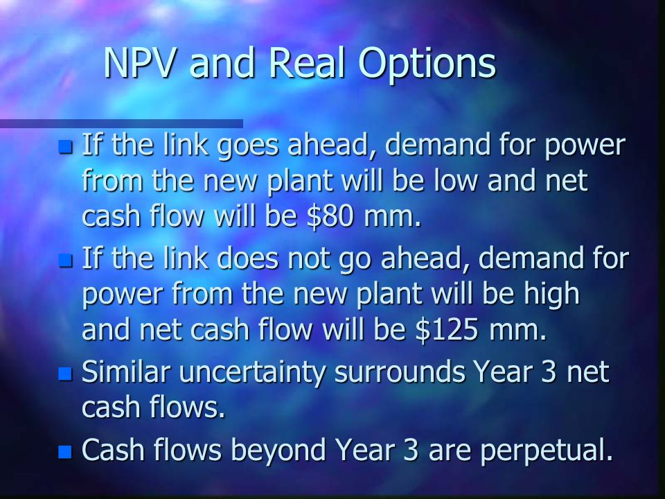 NPV and Real Options If the link goes ahead, demand for power from the new plant will be low and net cash flow will be $80 mm.