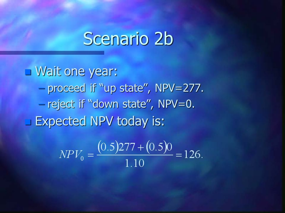 Scenario 2b Wait one year: Expected NPV today is: