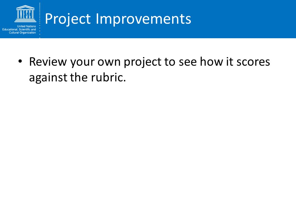 Project Improvements Review your own project to see how it scores against the rubric.