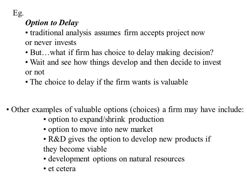 Eg. Option to Delay. traditional analysis assumes firm accepts project now. or never invests.