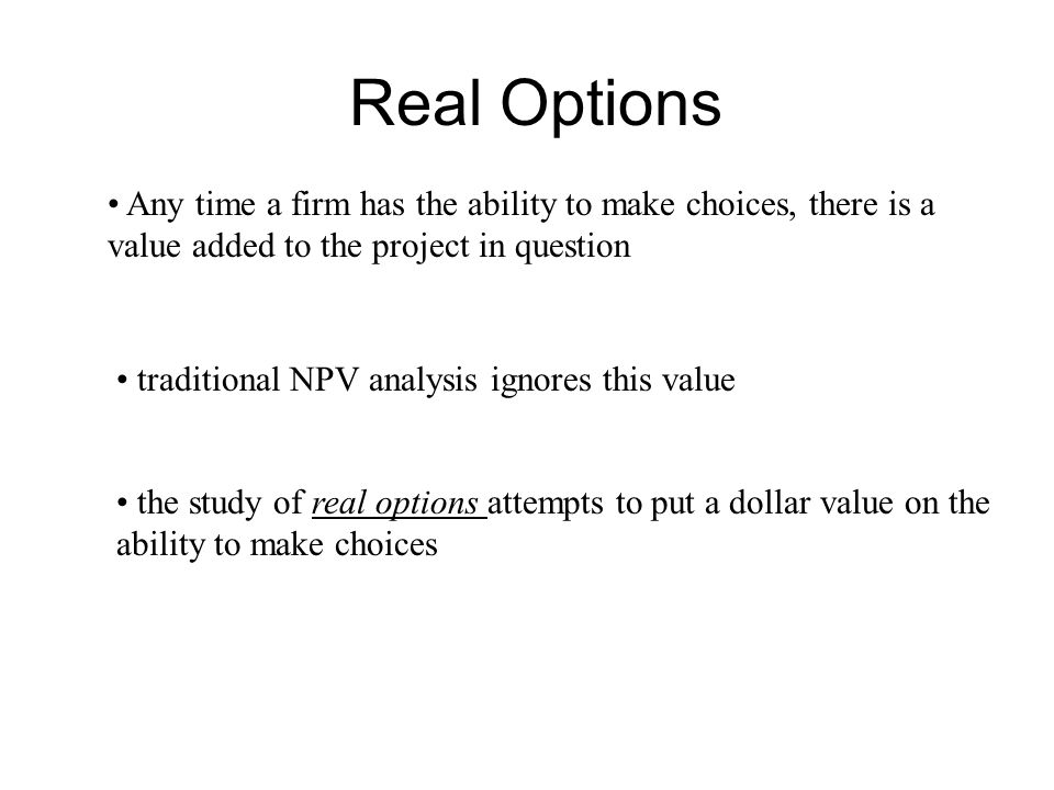Real Options Any time a firm has the ability to make choices, there is a. value added to the project in question.